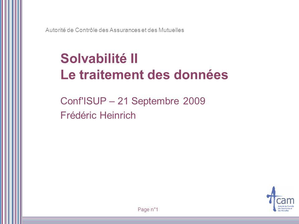 Autorité de Contrôle des Assurances et des Mutuelles Page n°1 Solvabilité II Le traitement des données Conf'ISUP – 21 Septembre 2009 Frédéric Heinrich