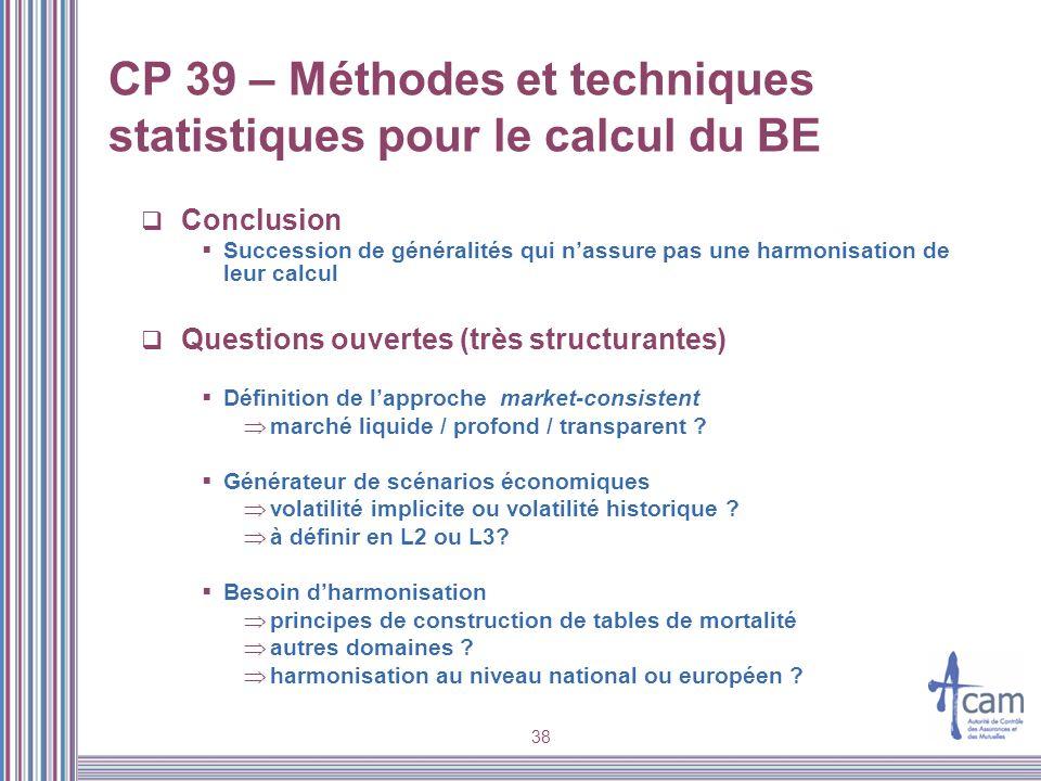 38 CP 39 – Méthodes et techniques statistiques pour le calcul du BE Conclusion Succession de généralités qui nassure pas une harmonisation de leur cal