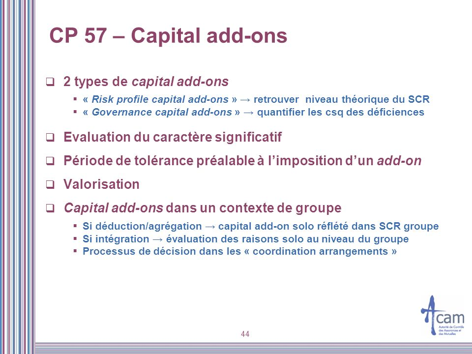 44 CP 57 – Capital add-ons 2 types de capital add-ons « Risk profile capital add-ons » retrouver niveau théorique du SCR « Governance capital add-ons