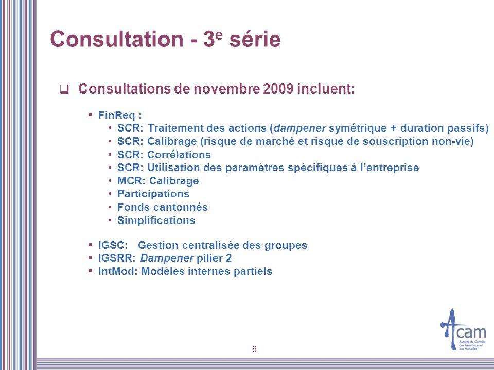 6 Consultation - 3 e série Consultations de novembre 2009 incluent: FinReq : SCR: Traitement des actions (dampener symétrique + duration passifs) SCR: