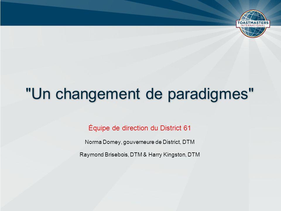 Un changement de paradigmes Équipe de direction du District 61 Norma Domey, gouverneure de District, DTM Raymond Brisebois, DTM & Harry Kingston, DTM