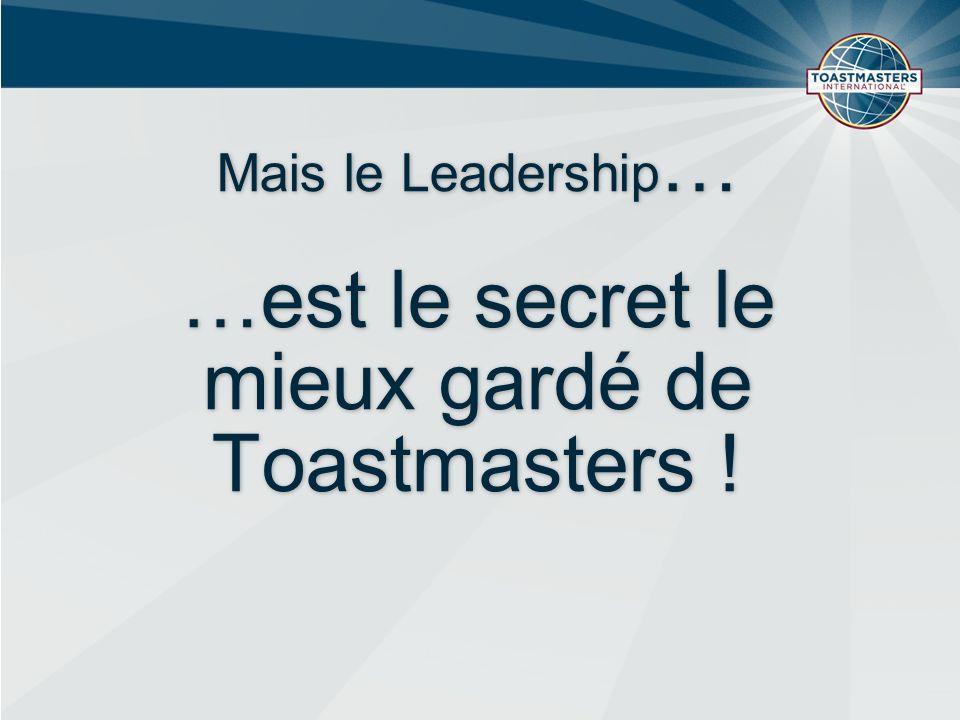 Mais le Leadership … …est le secret le mieux gardé de Toastmasters !