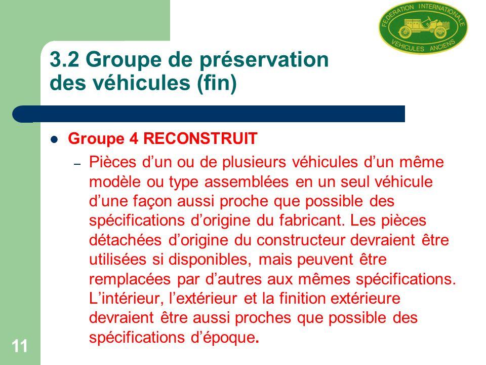 11 3.2 Groupe de préservation des véhicules (fin) Groupe 4 RECONSTRUIT – Pièces dun ou de plusieurs véhicules dun même modèle ou type assemblées en un seul véhicule dune façon aussi proche que possible des spécifications dorigine du fabricant.
