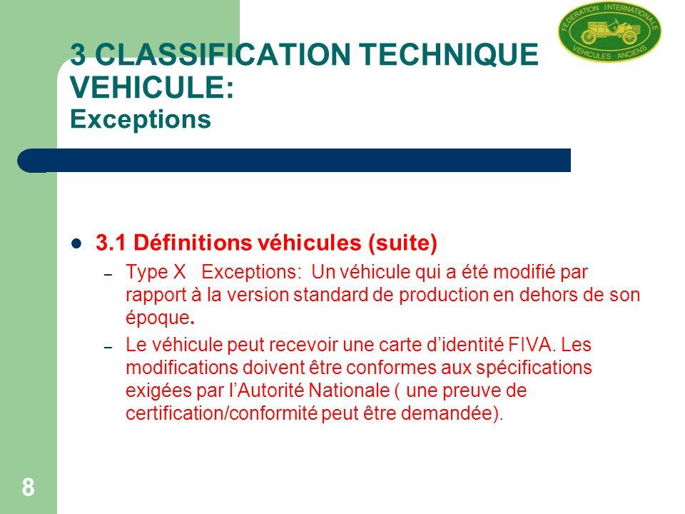 8 3 CLASSIFICATION TECHNIQUE DU VEHICULE: Exceptions 3.1 Définitions véhicules (suite) – Type X Exceptions: Un véhicule qui a été modifié par rapport à la version standard de production en dehors de son époque.