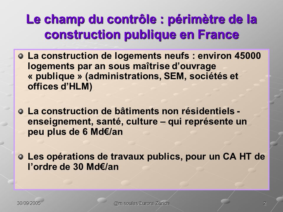 330/09/2005@m.soulas/Eurorai Zurich Compte prévisionnel de production de travaux publics TOTAL Commande PUBLIQUE État Collectivités locales Entreprises nationales Sociétés dautoroutes** 20,5 1,4 13,8 4,1 1,2 8,9 MAÎTRISE DOUVRAGE 2005 / 2004 (prévision) 2005 / 2004 (prévision) 2003* Md 2003* Md 2004 / 2003 (estimation) 29,4 + 0,8 à + 1,8% + 2,6% + 2% - 6,1% + 5,0% - 1,6% - 9,5% + 3,9% + 5,5% + 1 à + 2% + 1,2% - 5,6% + 0,3 à + 2,1% Commande PRIVÉE (VRD de bâtiments, Cofiroute, Alis, France Télécom, gestion déléguée,...) * Chiffre daffaires HT des entreprises de TP, hors DOM-TOM ** Hors Cofiroute et Alis Source : Ministère de lEquipement – DAEI mai 2005 + 1 à + 1,7%
