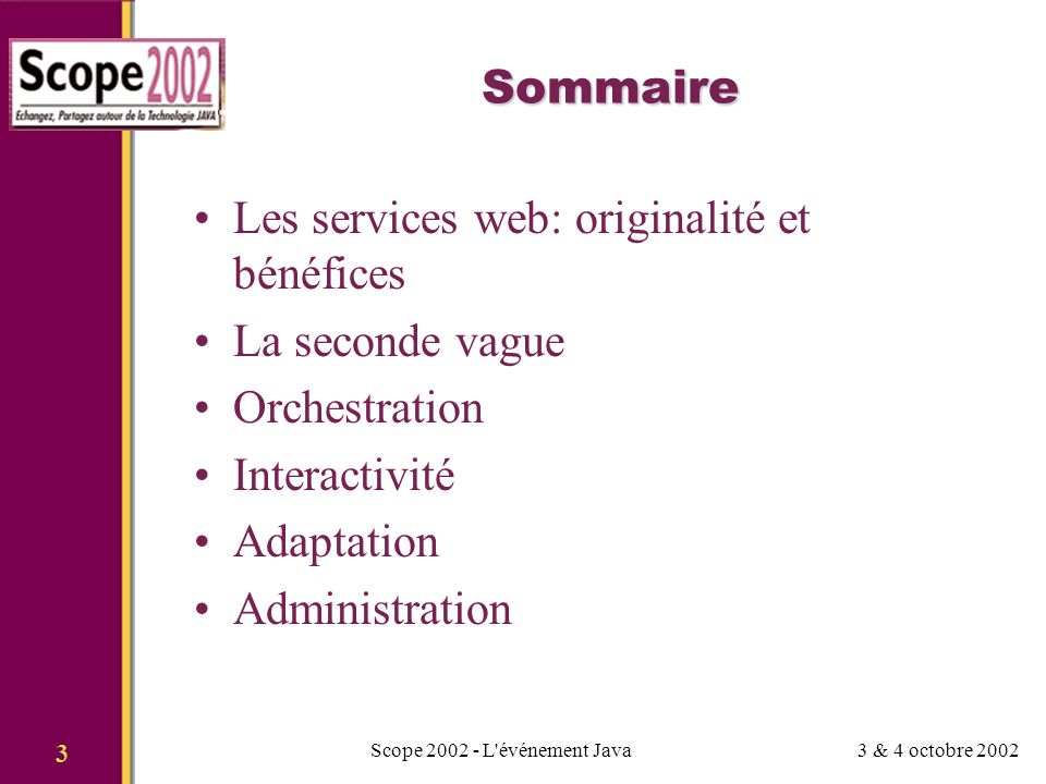 3 & 4 octobre 2002Scope 2002 - L événement Java 3 Sommaire Les services web: originalité et bénéfices La seconde vague Orchestration Interactivité Adaptation Administration