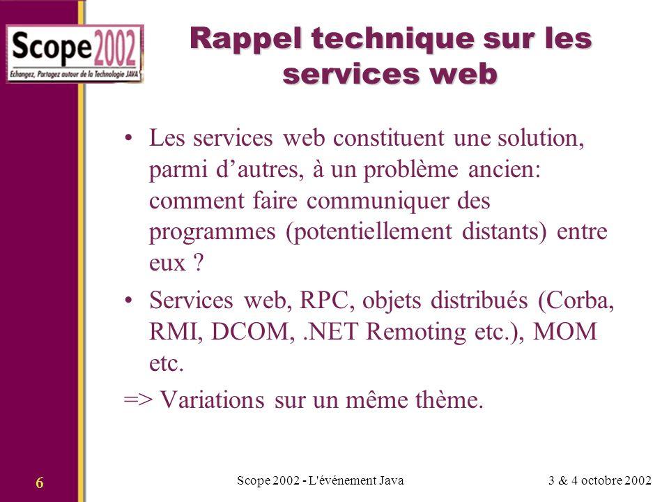 3 & 4 octobre 2002Scope 2002 - L événement Java 6 Rappel technique sur les services web Les services web constituent une solution, parmi dautres, à un problème ancien: comment faire communiquer des programmes (potentiellement distants) entre eux .