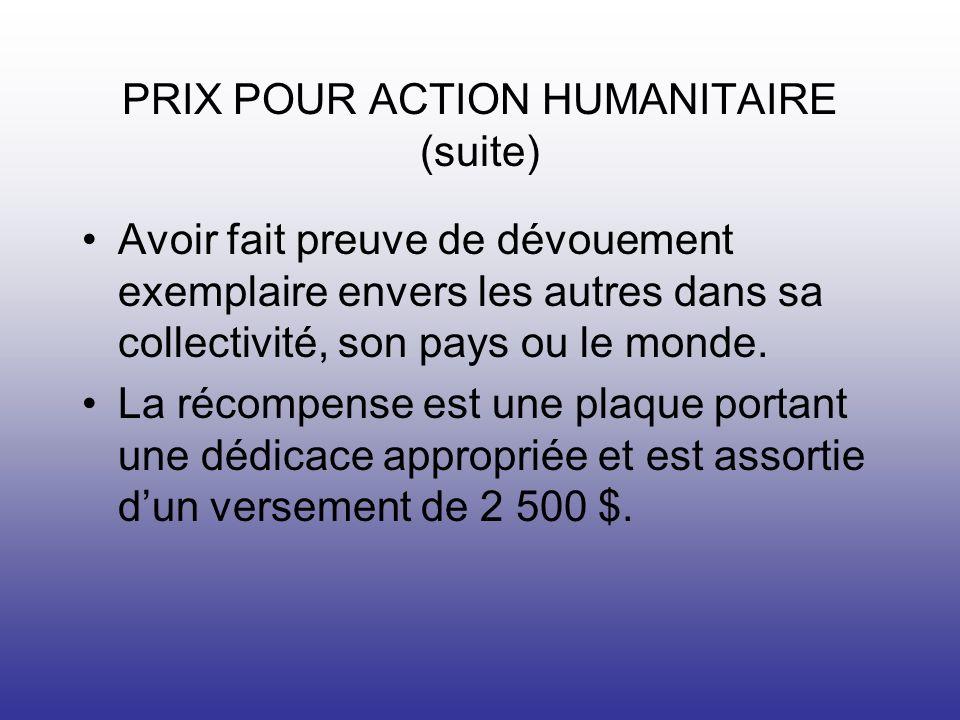 PRIX POUR ACTION HUMANITAIRE (suite) Avoir fait preuve de dévouement exemplaire envers les autres dans sa collectivité, son pays ou le monde.