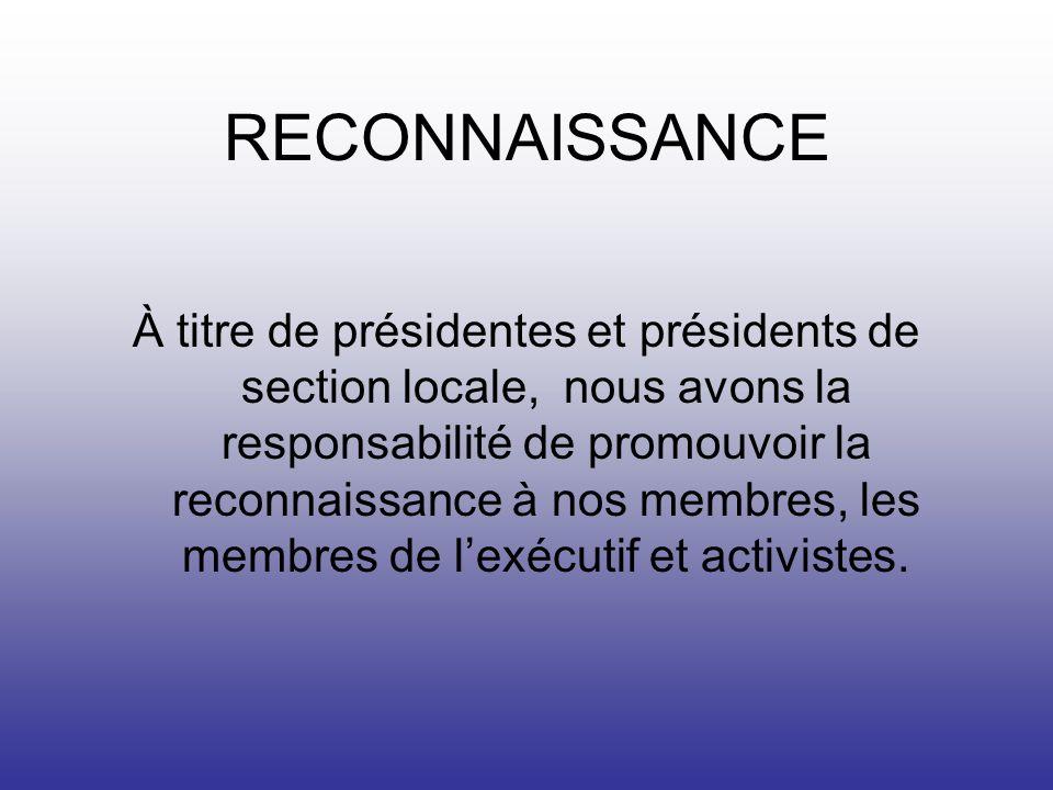 RECONNAISSANCE À titre de présidentes et présidents de section locale, nous avons la responsabilité de promouvoir la reconnaissance à nos membres, les membres de lexécutif et activistes.