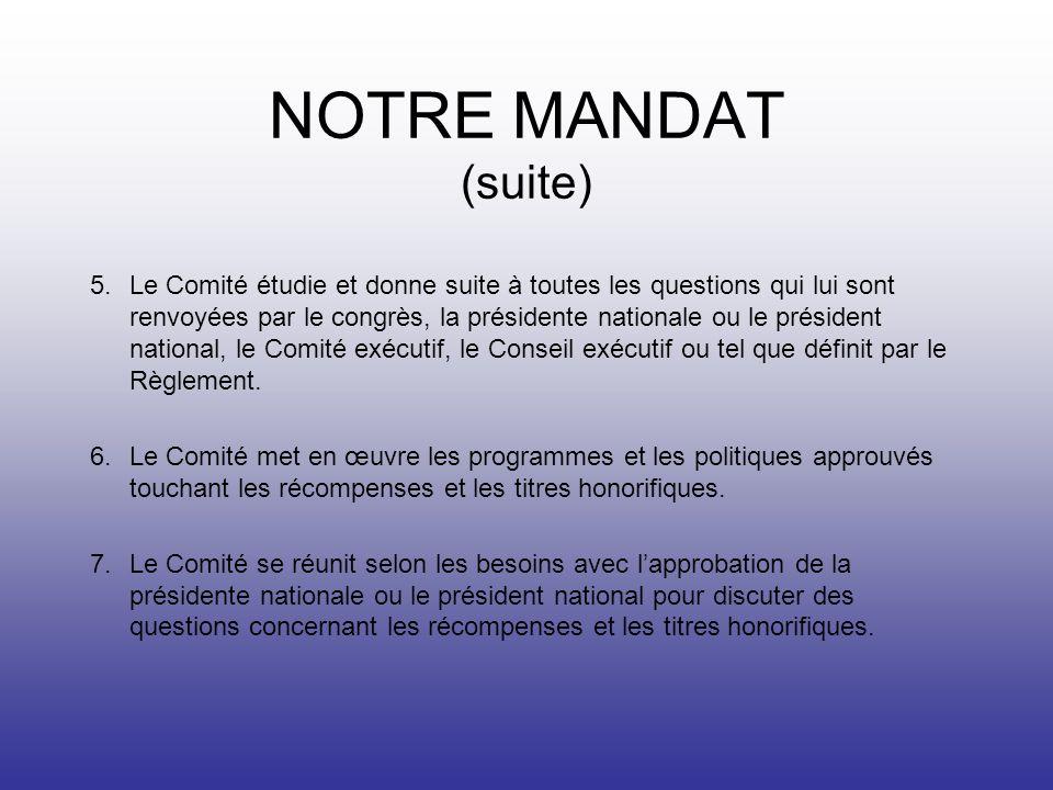 NOTRE MANDAT (suite) 5.Le Comité étudie et donne suite à toutes les questions qui lui sont renvoyées par le congrès, la présidente nationale ou le président national, le Comité exécutif, le Conseil exécutif ou tel que définit par le Règlement.