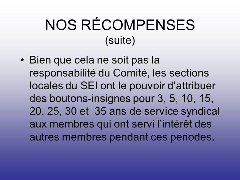 NOS RÉCOMPENSES (suite) Bien que cela ne soit pas la responsabilité du Comité, les sections locales du SEI ont le pouvoir dattribuer des boutons-insignes pour 3, 5, 10, 15, 20, 25, 30 et 35 ans de service syndical aux membres qui ont servi lintérêt des autres membres pendant ces périodes.