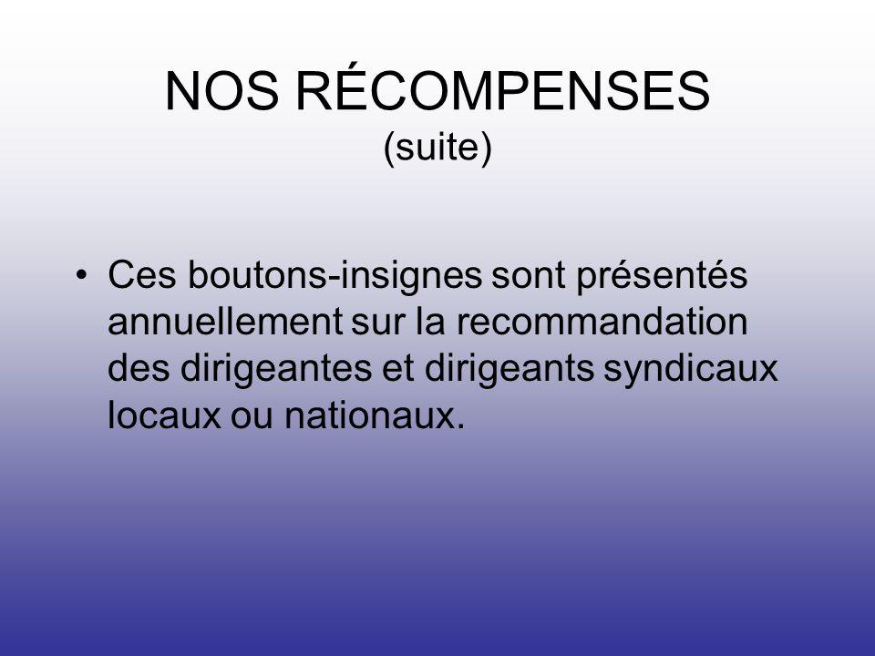 NOS RÉCOMPENSES (suite) Ces boutons-insignes sont présentés annuellement sur la recommandation des dirigeantes et dirigeants syndicaux locaux ou nationaux.