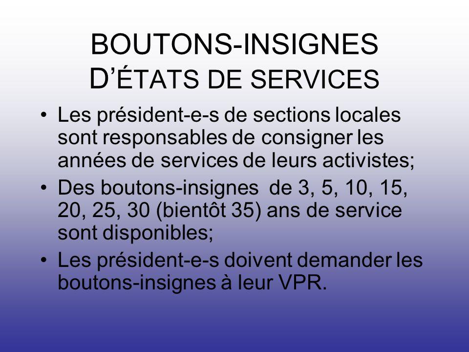 BOUTONS-INSIGNES D ÉTATS DE SERVICES Les président-e-s de sections locales sont responsables de consigner les années de services de leurs activistes; Des boutons-insignes de 3, 5, 10, 15, 20, 25, 30 (bientôt 35) ans de service sont disponibles; Les président-e-s doivent demander les boutons-insignes à leur VPR.