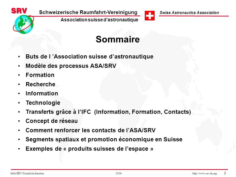 ASA/SRV-Comité de direction 2004 http://www.srv-ch.org 13 Schweizerische Raumfahrt-Vereinigung Swiss Astronautics Association Segments spatiaux et promotion économique en Suisse Identification des segments spatiaux qui se prêtent à limplantation industrielle en Suisse - Quelques exemples: Télécommunication satellitaire, dont Broadcasting, V-Sat, GMPCS, D-TV Navigation GPS, contrôle du traffic aérien, GIS (cartographie), géodésie, positionnement Imagerie satellitaire, télédétection, GIS, archivage en Suisse Co-Production et Coopération pour projets internationaux Satellites, composants et électronique satellitaires, logiciel, équipements et systèmes pour véhicules lanceurs, par ex.: ELV, X-33 (VentureStar), OSC, Pegasus, SeaLaunch, etc.