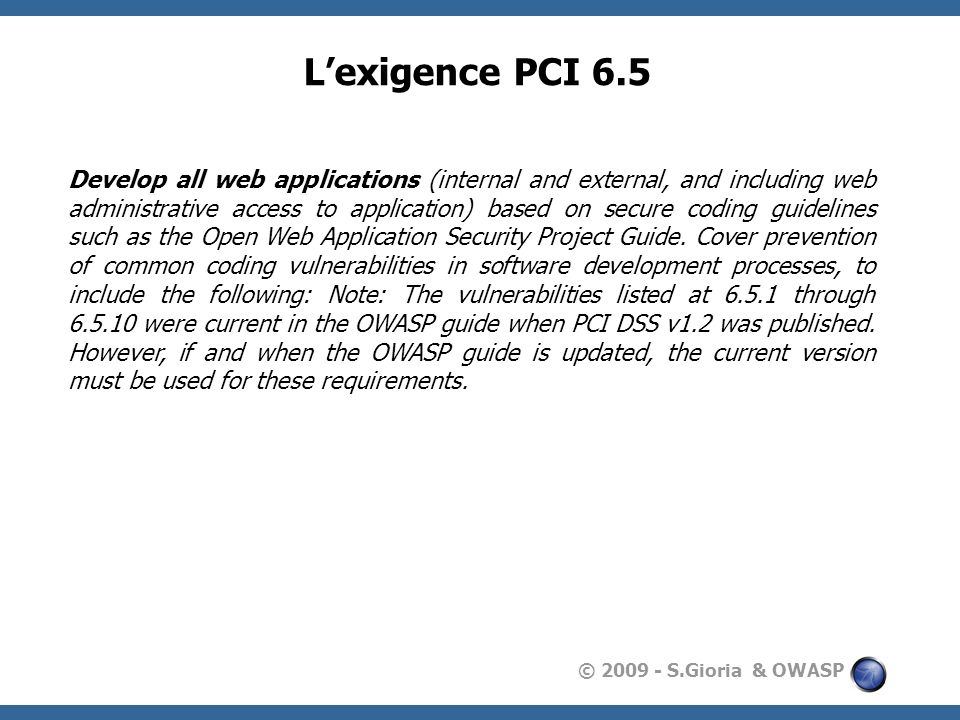 © 2009 - S.Gioria & OWASP Lexigence PCI 6.5 Develop all web applications (internal and external, and including web administrative access to applicatio