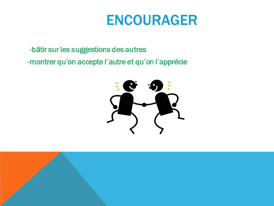 ENCOURAGER -bâtir sur les suggestions des autres -montrer quon accepte lautre et quon lapprécie