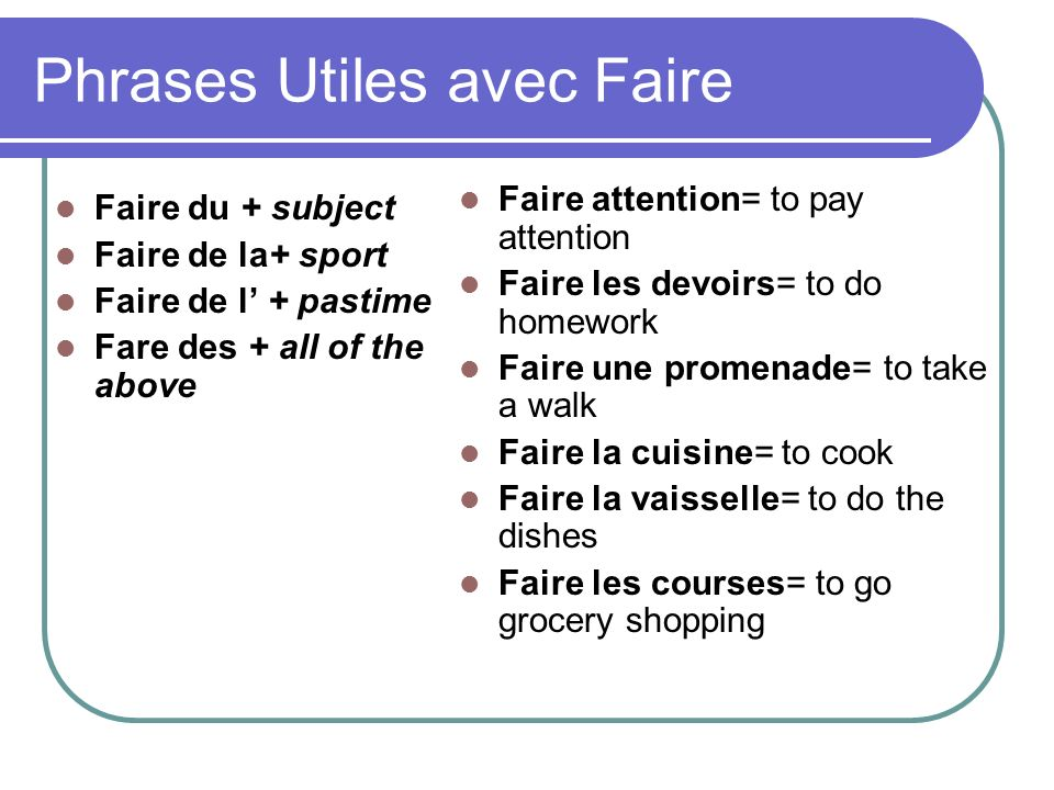 Phrases Utiles avec Faire Faire du + subject Faire de la+ sport Faire de l + pastime Fare des + all of the above Faire attention= to pay attention Faire les devoirs= to do homework Faire une promenade= to take a walk Faire la cuisine= to cook Faire la vaisselle= to do the dishes Faire les courses= to go grocery shopping