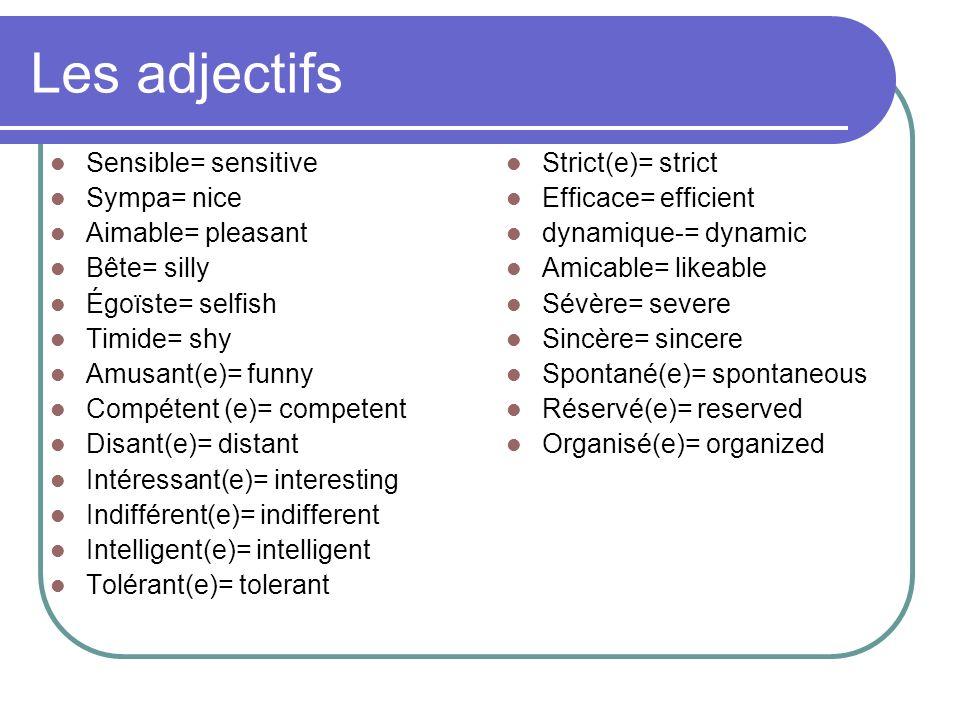 Les adjectifs Sensible= sensitive Sympa= nice Aimable= pleasant Bête= silly Égoïste= selfish Timide= shy Amusant(e)= funny Compétent (e)= competent Di