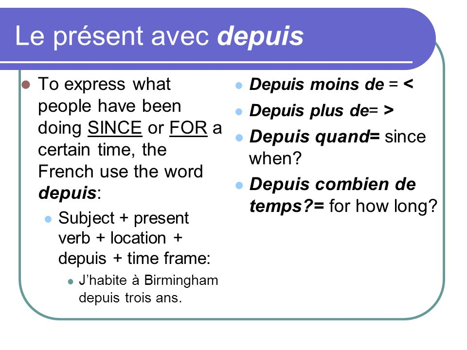 Le présent avec depuis To express what people have been doing SINCE or FOR a certain time, the French use the word depuis: Subject + present verb + location + depuis + time frame: Jhabite à Birmingham depuis trois ans.