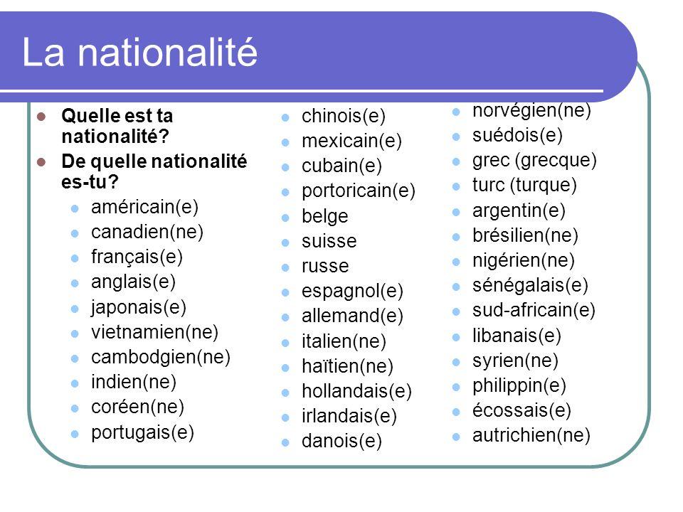 La nationalité Quelle est ta nationalité? De quelle nationalité es-tu? américain(e) canadien(ne) français(e) anglais(e) japonais(e) vietnamien(ne) cam
