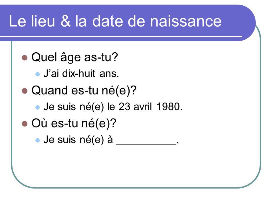 Le lieu & la date de naissance Quel âge as-tu? Jai dix-huit ans. Quand es-tu né(e)? Je suis né(e) le 23 avril 1980. Où es-tu né(e)? Je suis né(e) à __