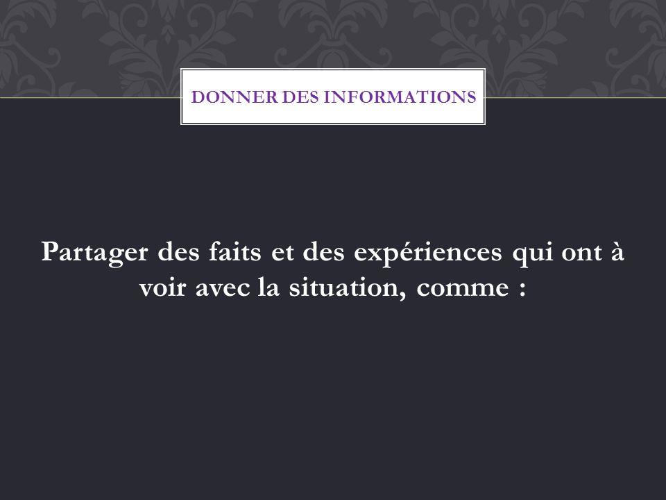 Partager des faits et des expériences qui ont à voir avec la situation, comme : DONNER DES INFORMATIONS