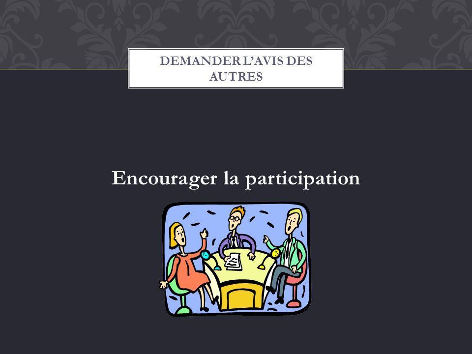 Encourager la participation DEMANDER LAVIS DES AUTRES