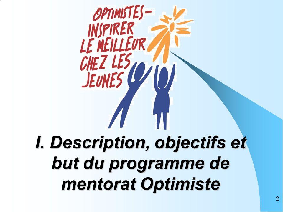 Description du programme de mentorat Le programme de mentorat du club Optimiste est un programme de développement personnel qui jumelle un membre expérimenté du club Optimiste avec un nouveau membre pendant huit semaines afin de l aider à se familiariser avec le club, l organisation, les traditions, les activités et les projets.