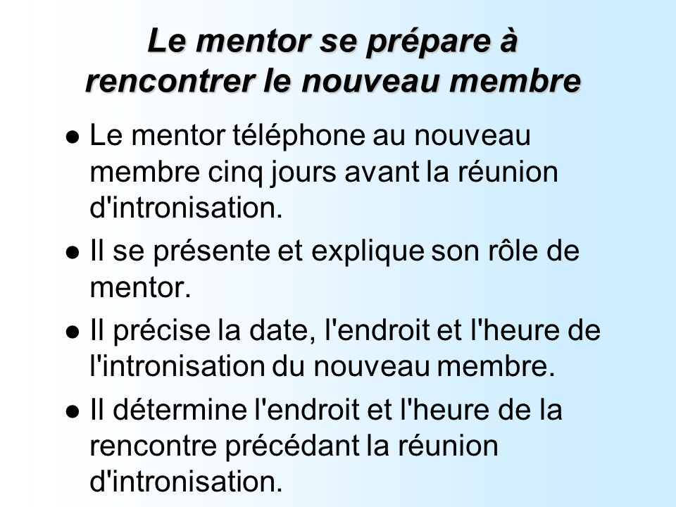 Le mentor se prépare à rencontrer le nouveau membre Le mentor téléphone au nouveau membre cinq jours avant la réunion d intronisation.