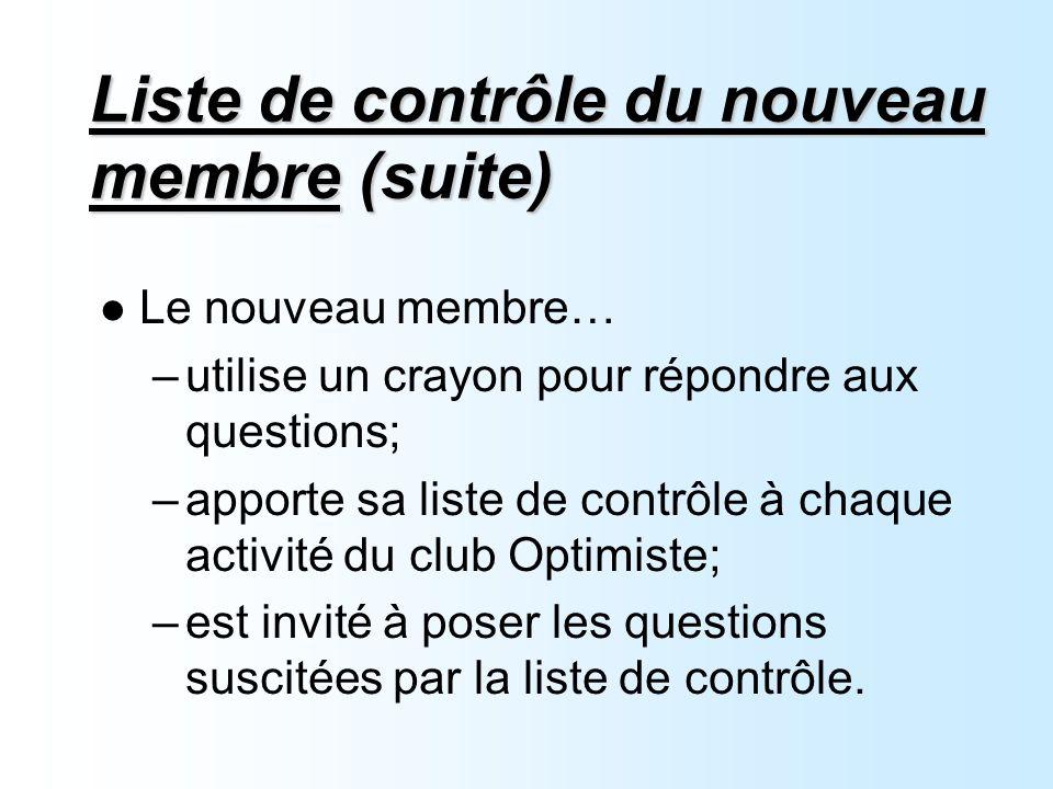 Liste de contrôle du nouveau membre (suite) Le nouveau membre… –utilise un crayon pour répondre aux questions; –apporte sa liste de contrôle à chaque activité du club Optimiste; –est invité à poser les questions suscitées par la liste de contrôle.