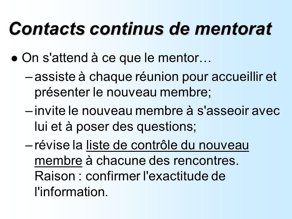 Contacts continus de mentorat On s attend à ce que le mentor… –assiste à chaque réunion pour accueillir et présenter le nouveau membre; –invite le nouveau membre à s asseoir avec lui et à poser des questions; –révise la liste de contrôle du nouveau membre à chacune des rencontres.