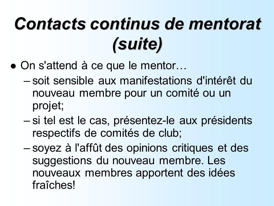 Contacts continus de mentorat (suite) On s attend à ce que le mentor… –soit sensible aux manifestations d intérêt du nouveau membre pour un comité ou un projet; –si tel est le cas, présentez-le aux présidents respectifs de comités de club; –soyez à l affût des opinions critiques et des suggestions du nouveau membre.