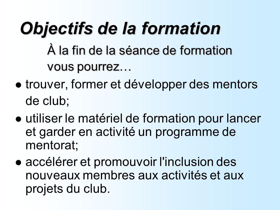 Objectifs de la formation À la fin de la séance de formation vous pourrez… trouver, former et développer des mentors de club; utiliser le matériel de formation pour lancer et garder en activité un programme de mentorat; accélérer et promouvoir l inclusion des nouveaux membres aux activités et aux projets du club.