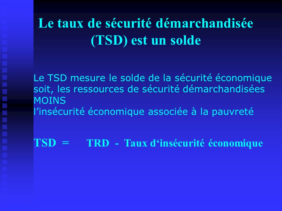 Le taux de sécurité démarchandisée (TSD) est un solde Le TSD mesure le solde de la sécurité économique soit, les ressources de sécurité démarchandisée
