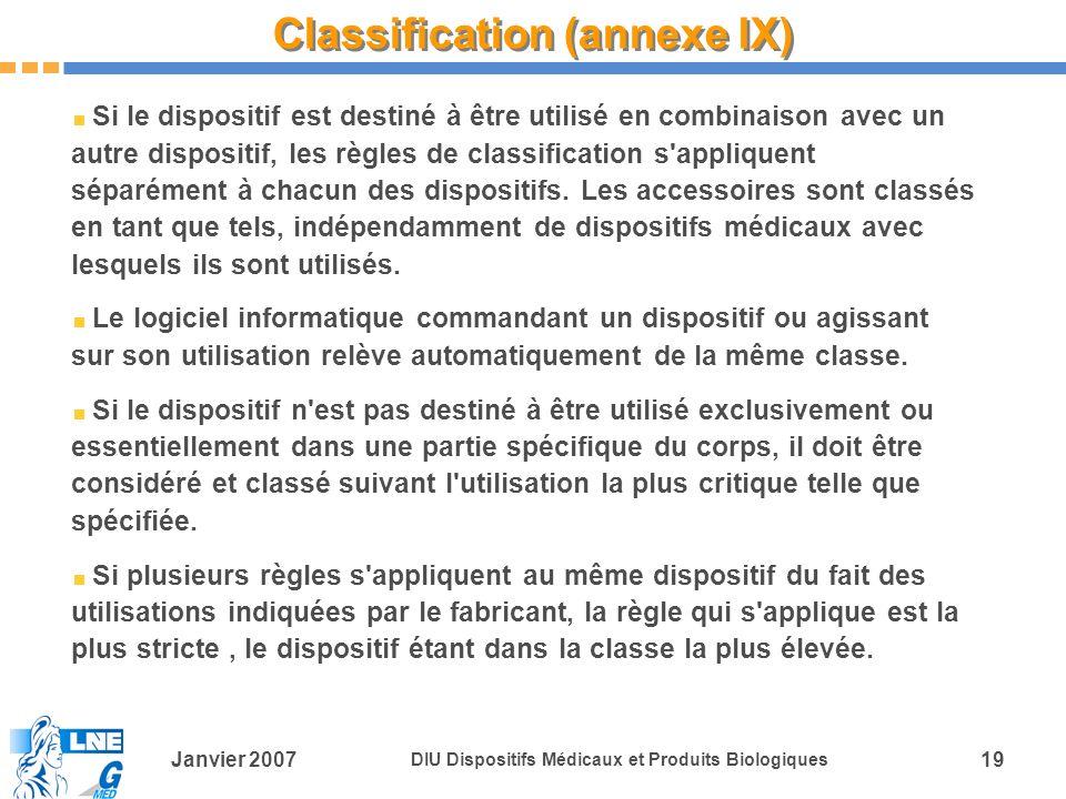 Janvier 2007 DIU Dispositifs Médicaux et Produits Biologiques 19 Si le dispositif est destiné à être utilisé en combinaison avec un autre dispositif, les règles de classification s appliquent séparément à chacun des dispositifs.