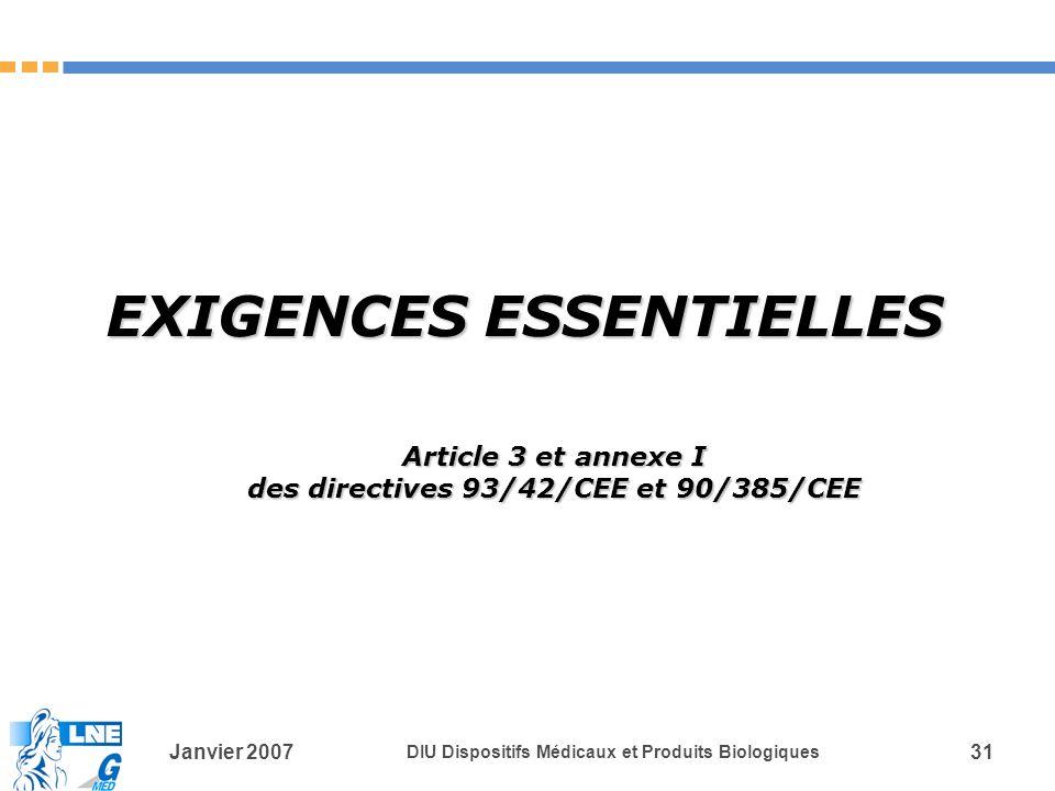 Janvier 2007 DIU Dispositifs Médicaux et Produits Biologiques 31 EXIGENCES ESSENTIELLES Article 3 et annexe I des directives 93/42/CEE et 90/385/CEE