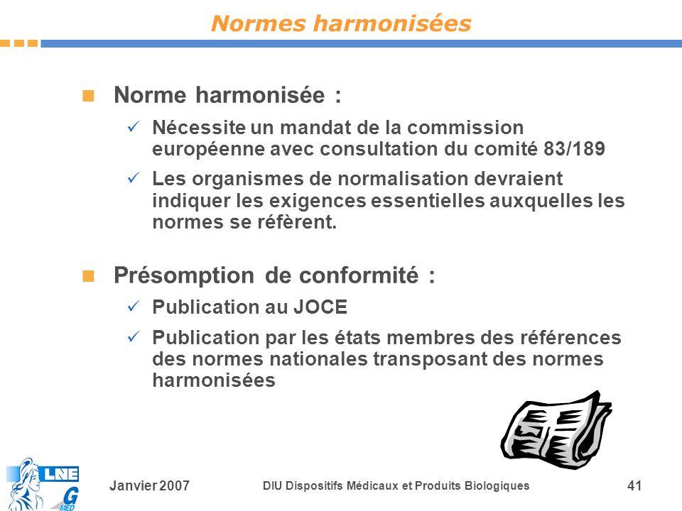 Janvier 2007 DIU Dispositifs Médicaux et Produits Biologiques 41 Norme harmonisée : Nécessite un mandat de la commission européenne avec consultation du comité 83/189 Les organismes de normalisation devraient indiquer les exigences essentielles auxquelles les normes se réfèrent.