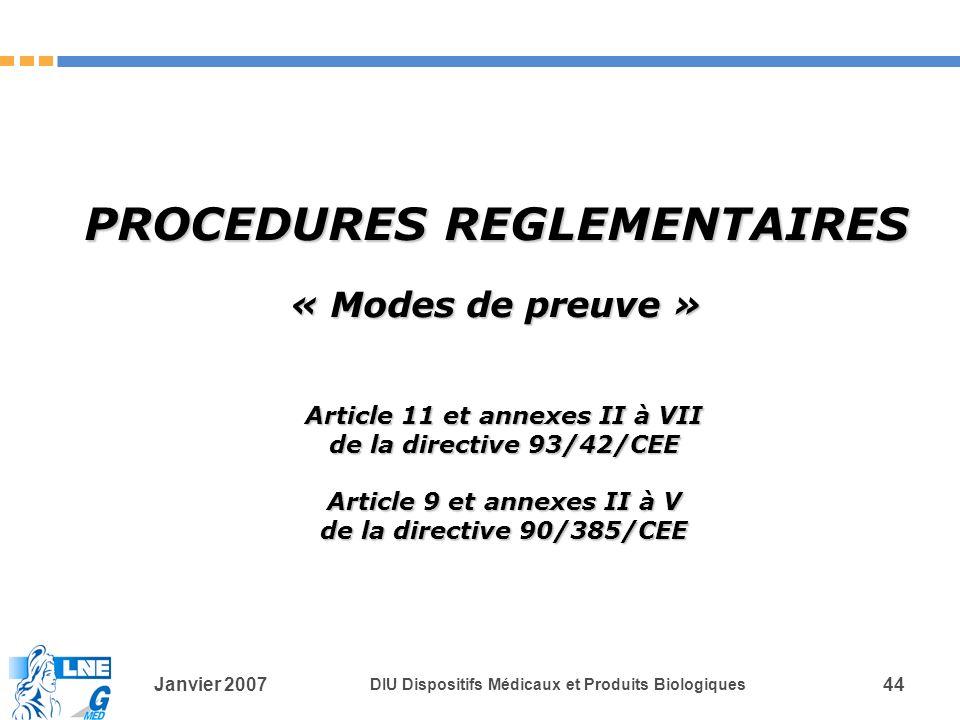 Janvier 2007 DIU Dispositifs Médicaux et Produits Biologiques 44 PROCEDURES REGLEMENTAIRES « Modes de preuve » Article 11 et annexes II à VII de la directive 93/42/CEE Article 9 et annexes II à V de la directive 90/385/CEE