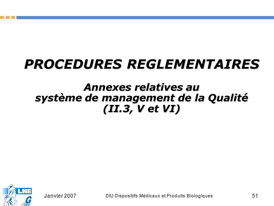 Janvier 2007 DIU Dispositifs Médicaux et Produits Biologiques 51 PROCEDURES REGLEMENTAIRES Annexes relatives au système de management de la Qualité (II.3, V et VI)