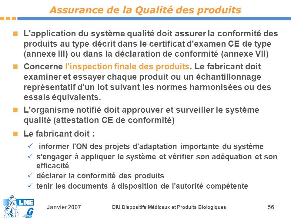 Janvier 2007 DIU Dispositifs Médicaux et Produits Biologiques 56 L application du système qualité doit assurer la conformité des produits au type décrit dans le certificat d examen CE de type (annexe III) ou dans la déclaration de conformité (annexe VII) Concerne l inspection finale des produits.