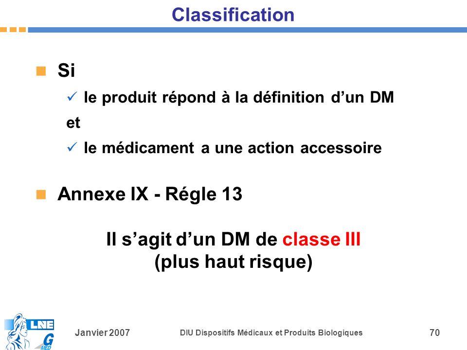 Janvier 2007 DIU Dispositifs Médicaux et Produits Biologiques 70 Classification Si le produit répond à la définition dun DM et le médicament a une action accessoire Annexe IX - Régle 13 Il sagit dun DM de classe III (plus haut risque)