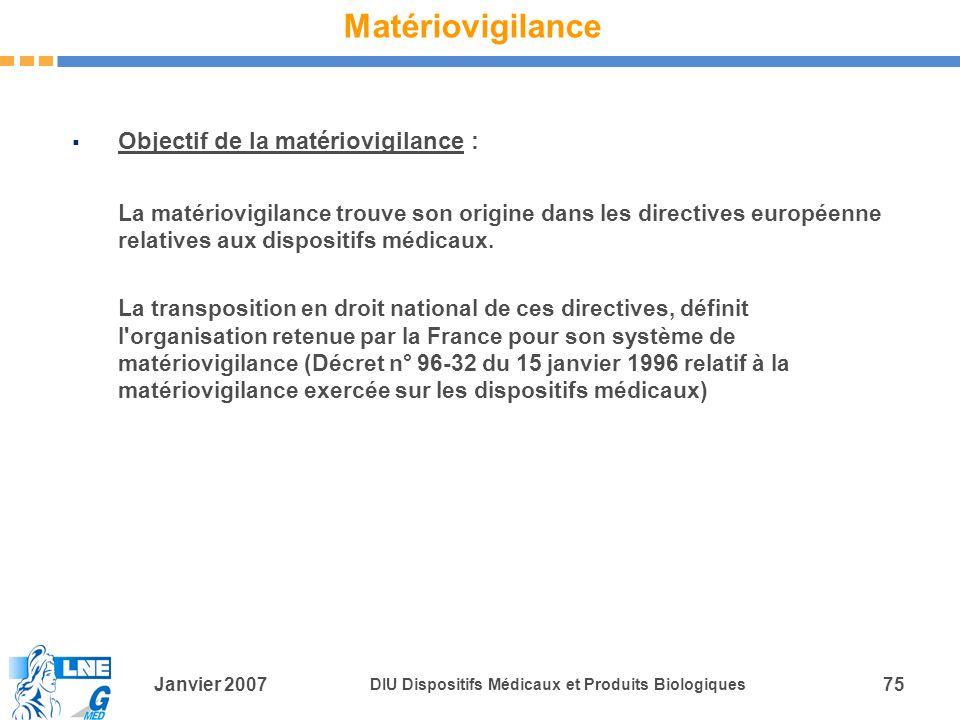 Janvier 2007 DIU Dispositifs Médicaux et Produits Biologiques 75 Matériovigilance Objectif de la matériovigilance : La matériovigilance trouve son origine dans les directives européenne relatives aux dispositifs médicaux.