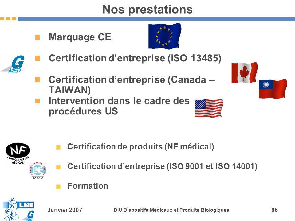 Janvier 2007 DIU Dispositifs Médicaux et Produits Biologiques 86 Nos prestations Marquage CE Certification dentreprise (ISO 13485) Certification dentreprise (Canada – TAIWAN) Intervention dans le cadre des procédures US Certification de produits (NF médical) Certification dentreprise (ISO 9001 et ISO 14001) Formation
