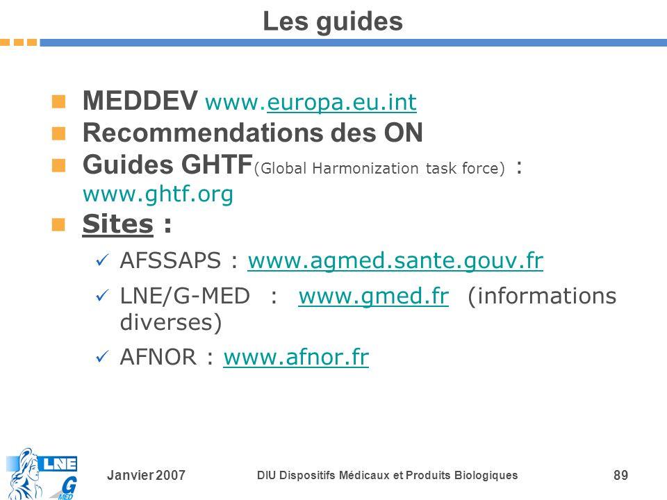 Janvier 2007 DIU Dispositifs Médicaux et Produits Biologiques 89 Les guides MEDDEV www.europa.eu.inteuropa.eu.int Recommendations des ON Guides GHTF (Global Harmonization task force) : www.ghtf.org Sites : AFSSAPS : www.agmed.sante.gouv.frwww.agmed.sante.gouv.fr LNE/G-MED : www.gmed.fr (informations diverses)www.gmed.fr AFNOR : www.afnor.frwww.afnor.fr