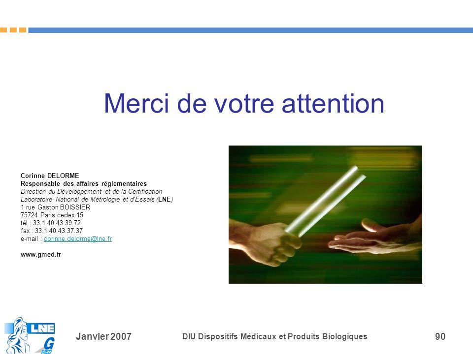 Janvier 2007 DIU Dispositifs Médicaux et Produits Biologiques 90 Merci de votre attention Corinne DELORME Responsable des affaires réglementaires Direction du Développement et de la Certification Laboratoire National de Métrologie et d Essais (LNE) 1 rue Gaston BOISSIER 75724 Paris cedex 15 tél : 33.1.40.43.39.72 fax : 33.1.40.43.37.37 e-mail : corinne.delorme@lne.frcorinne.delorme@lne.fr www.gmed.fr