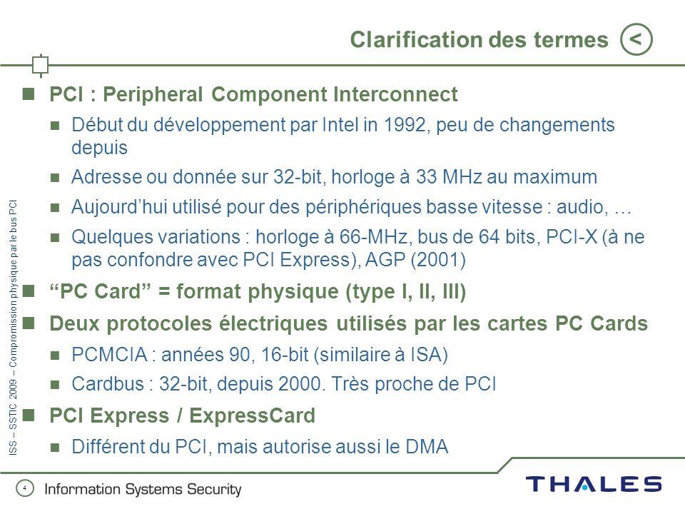 4 < ISS – SSTIC 2009 – Compromission physique par le bus PCI Clarification des termes PCI : Peripheral Component Interconnect Début du développement par Intel in 1992, peu de changements depuis Adresse ou donnée sur 32-bit, horloge à 33 MHz au maximum Aujourdhui utilisé pour des périphériques basse vitesse : audio, … Quelques variations : horloge à 66-MHz, bus de 64 bits, PCI-X (à ne pas confondre avec PCI Express), AGP (2001) PC Card = format physique (type I, II, III) Deux protocoles électriques utilisés par les cartes PC Cards PCMCIA : années 90, 16-bit (similaire à ISA) Cardbus : 32-bit, depuis 2000.