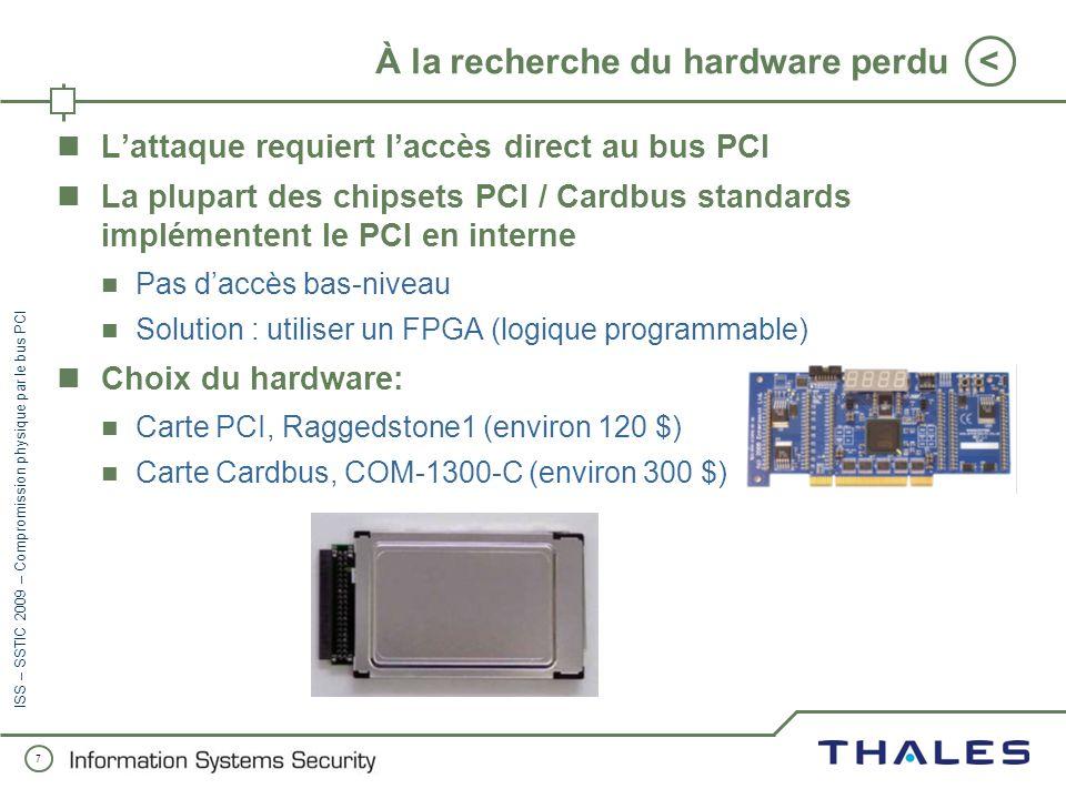 7 < ISS – SSTIC 2009 – Compromission physique par le bus PCI À la recherche du hardware perdu Lattaque requiert laccès direct au bus PCI La plupart des chipsets PCI / Cardbus standards implémentent le PCI en interne Pas daccès bas-niveau Solution : utiliser un FPGA (logique programmable) Choix du hardware: Carte PCI, Raggedstone1 (environ 120 $) Carte Cardbus, COM-1300-C (environ 300 $)