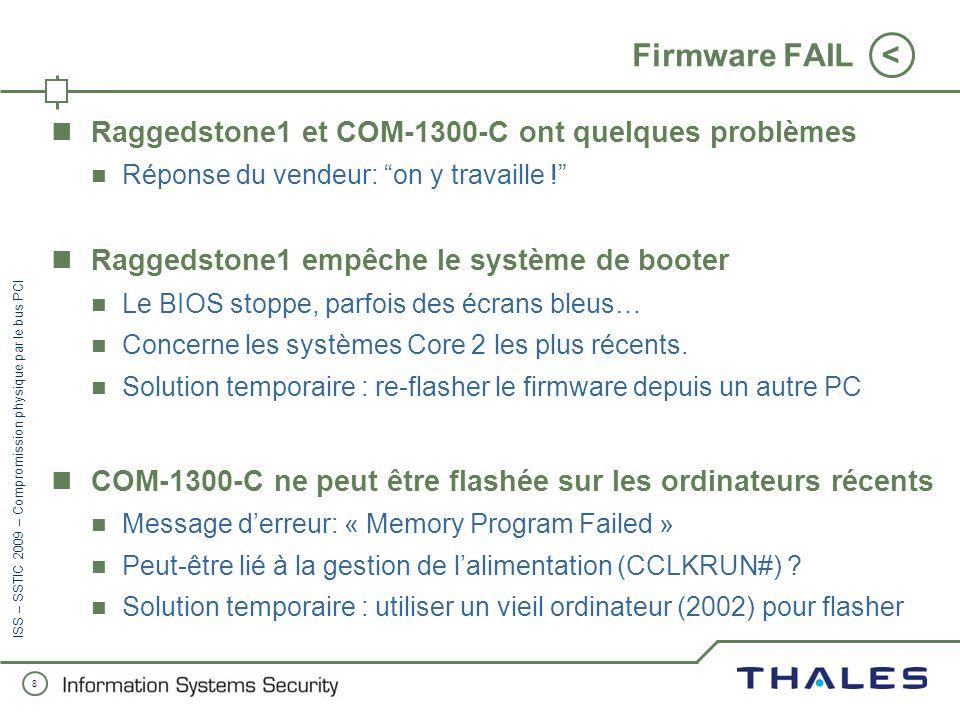 8 < ISS – SSTIC 2009 – Compromission physique par le bus PCI Firmware FAIL Raggedstone1 et COM-1300-C ont quelques problèmes Réponse du vendeur: on y travaille .
