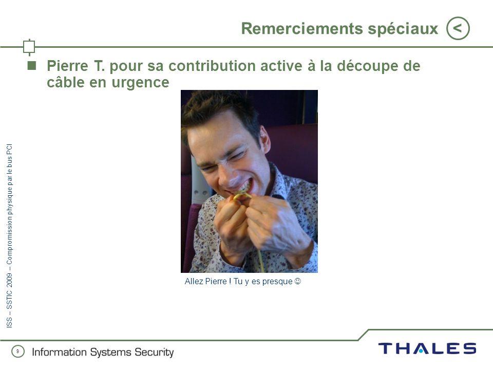 9 < ISS – SSTIC 2009 – Compromission physique par le bus PCI Remerciements spéciaux Pierre T.