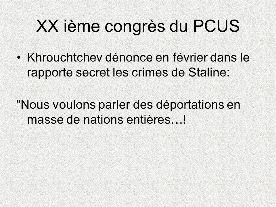 XX ième congrès du PCUS Khrouchtchev dénonce en février dans le rapporte secret les crimes de Staline: Nous voulons parler des déportations en masse de nations entières…!